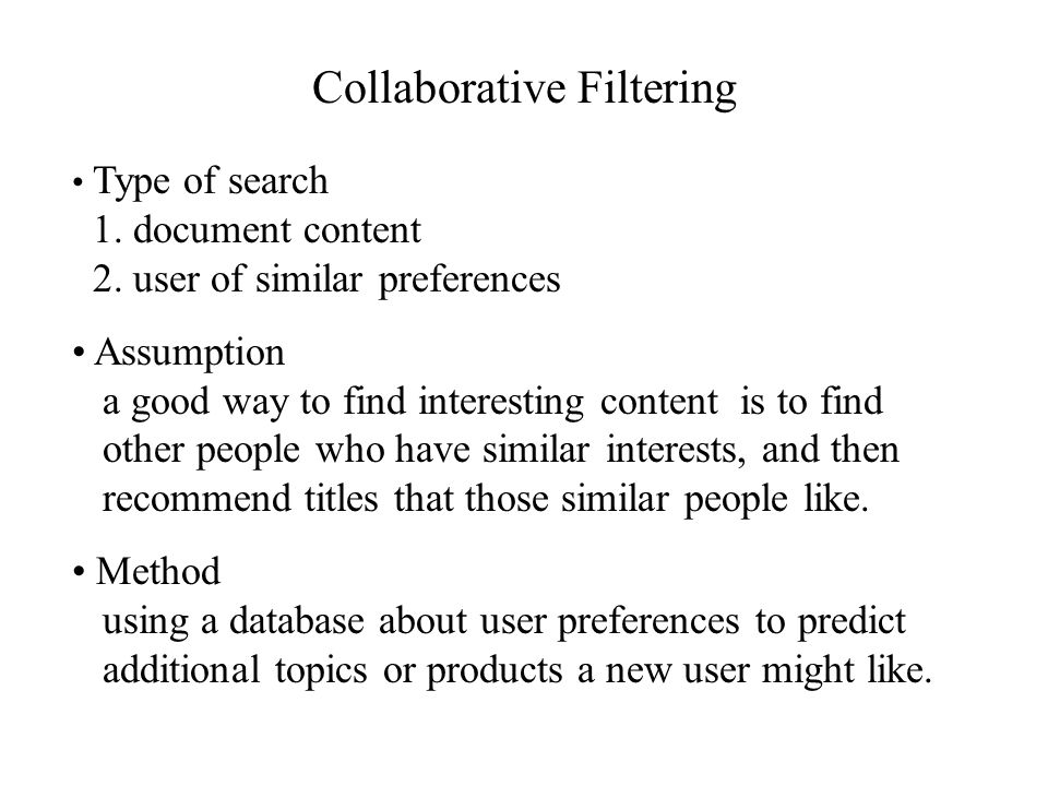 Collaborative Filtering Type of search 1. document content 2. user of similar preferences Assumption a good way to find interesting content is to find