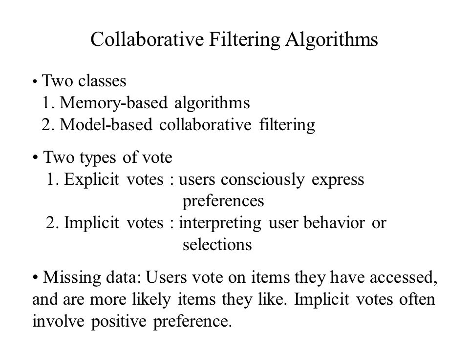 Collaborative Filtering Algorithms Two classes 1. Memory-based algorithms 2. Model-based collaborative filtering Two types of vote 1. Explicit votes :