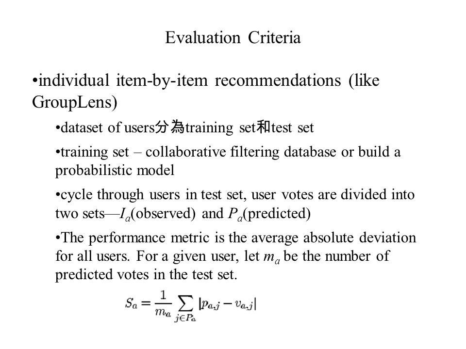 Evaluation Criteria individual item-by-item recommendations (like GroupLens) dataset of users 分為 training set 和 test set training set – collaborative