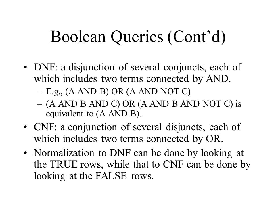 Boolean Queries (Cont'd) DNF: a disjunction of several conjuncts, each of which includes two terms connected by AND. –E.g., (A AND B) OR (A AND NOT C)