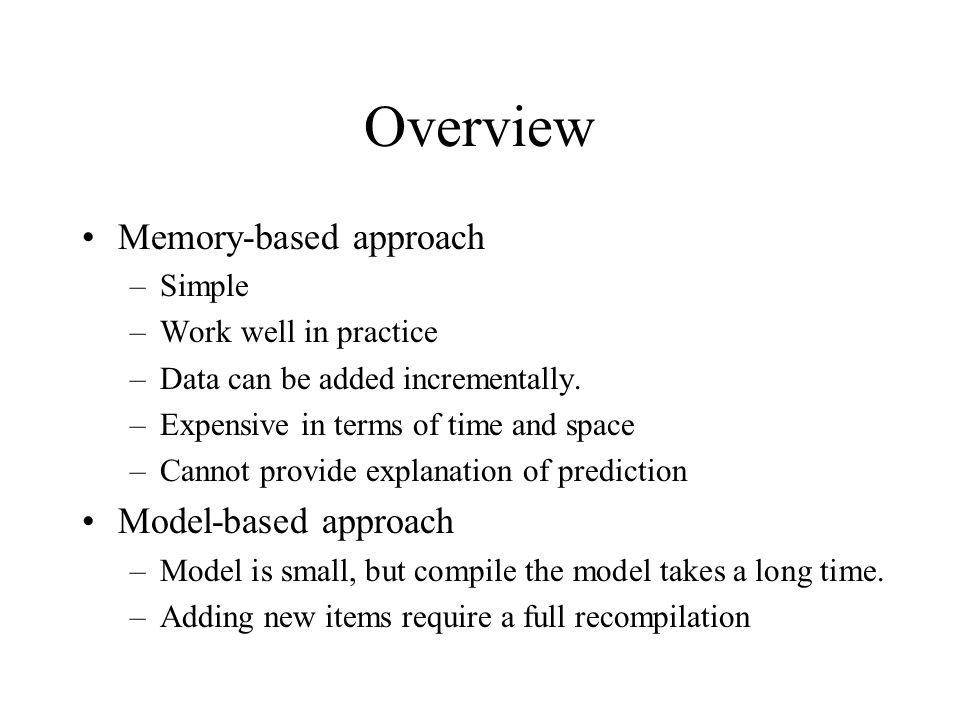 Overview Memory-based approach –Simple –Work well in practice –Data can be added incrementally. –Expensive in terms of time and space –Cannot provide