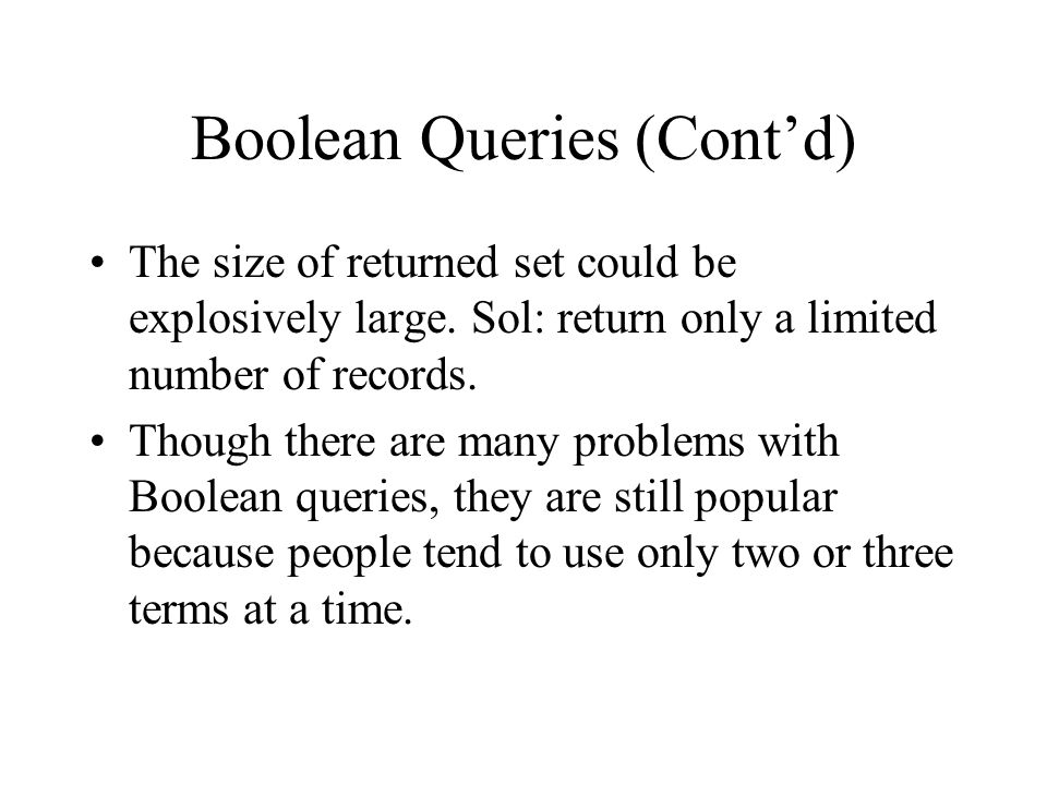 Boolean Queries (Cont'd) The size of returned set could be explosively large. Sol: return only a limited number of records. Though there are many prob