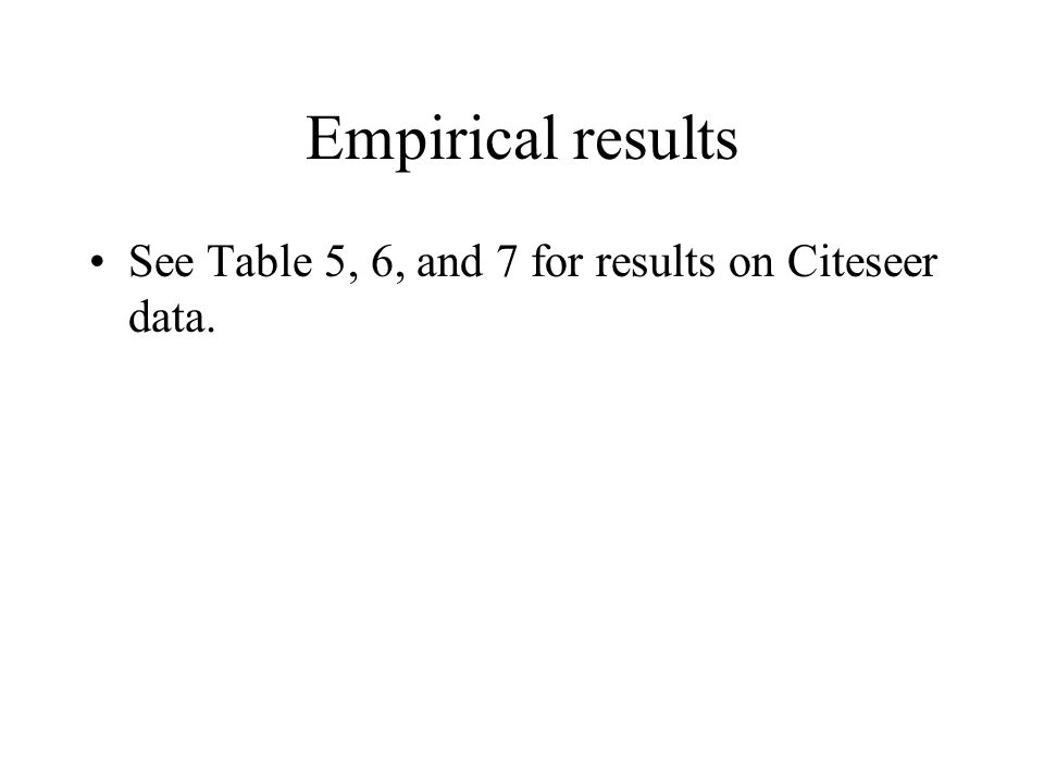 Empirical results See Table 5, 6, and 7 for results on Citeseer data.