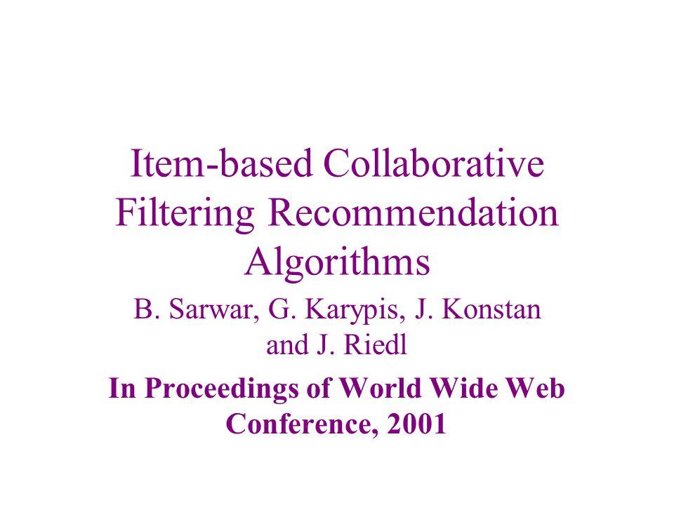 Item-based Collaborative Filtering Recommendation Algorithms B. Sarwar, G. Karypis, J. Konstan and J. Riedl In Proceedings of World Wide Web Conferenc
