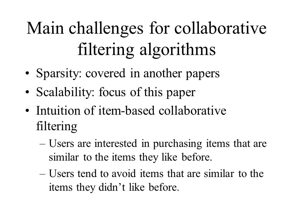 Main challenges for collaborative filtering algorithms Sparsity: covered in another papers Scalability: focus of this paper Intuition of item-based co