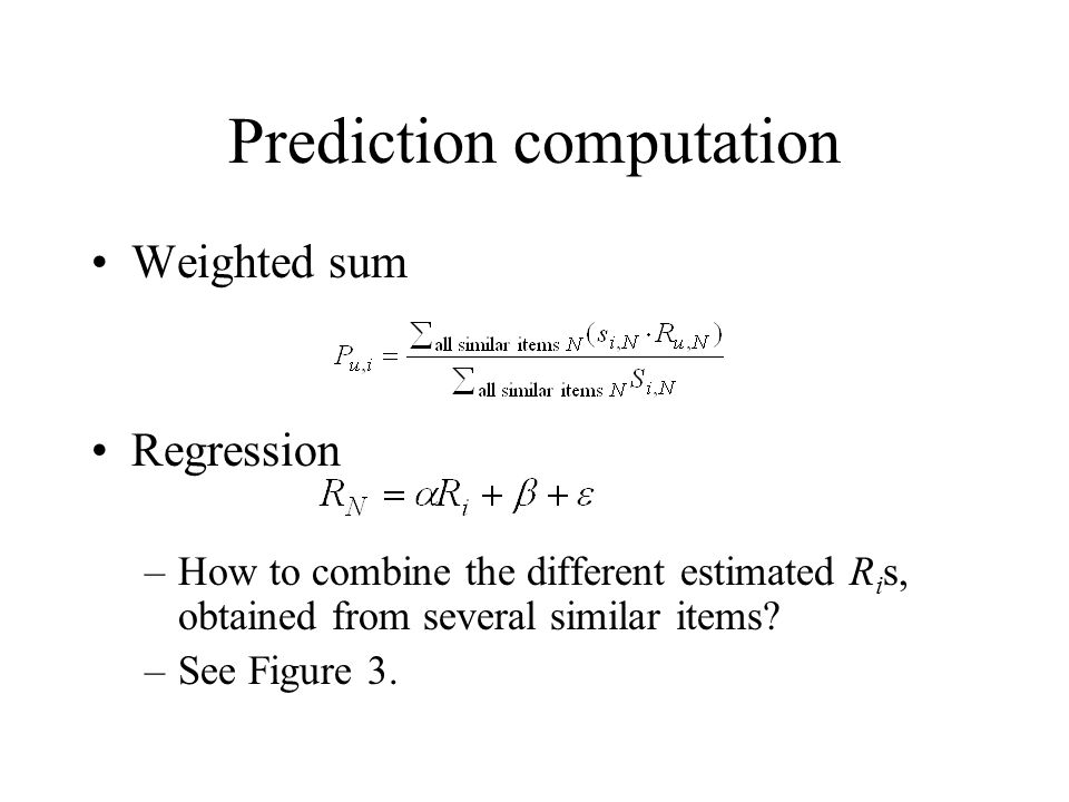 Prediction computation Weighted sum Regression –How to combine the different estimated R i s, obtained from several similar items? –See Figure 3.