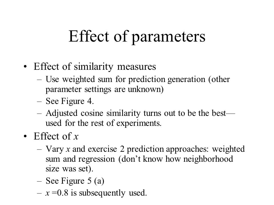 Effect of parameters Effect of similarity measures –Use weighted sum for prediction generation (other parameter settings are unknown) –See Figure 4. –