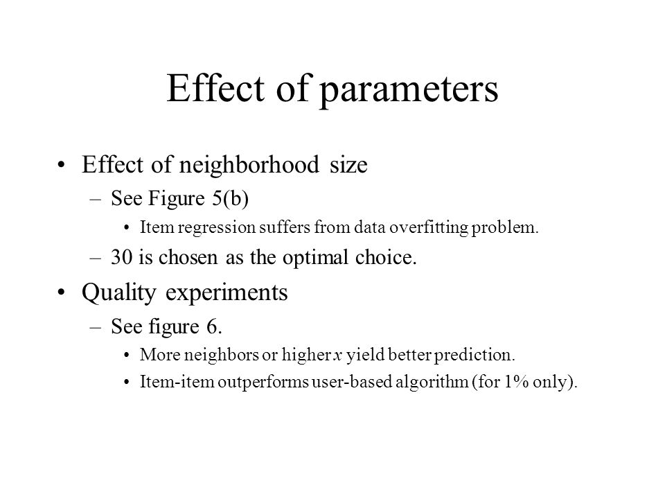 Effect of parameters Effect of neighborhood size –See Figure 5(b) Item regression suffers from data overfitting problem. –30 is chosen as the optimal