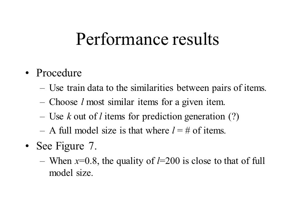 Performance results Procedure –Use train data to the similarities between pairs of items. –Choose l most similar items for a given item. –Use k out of