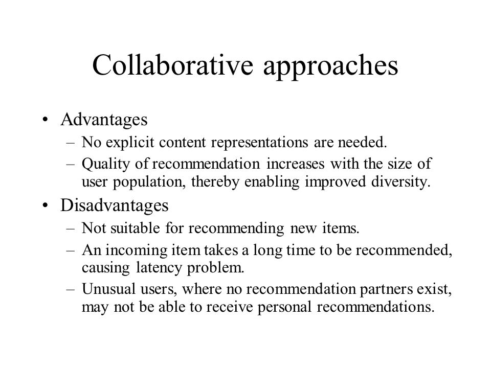 Collaborative approaches Advantages –No explicit content representations are needed. –Quality of recommendation increases with the size of user popula