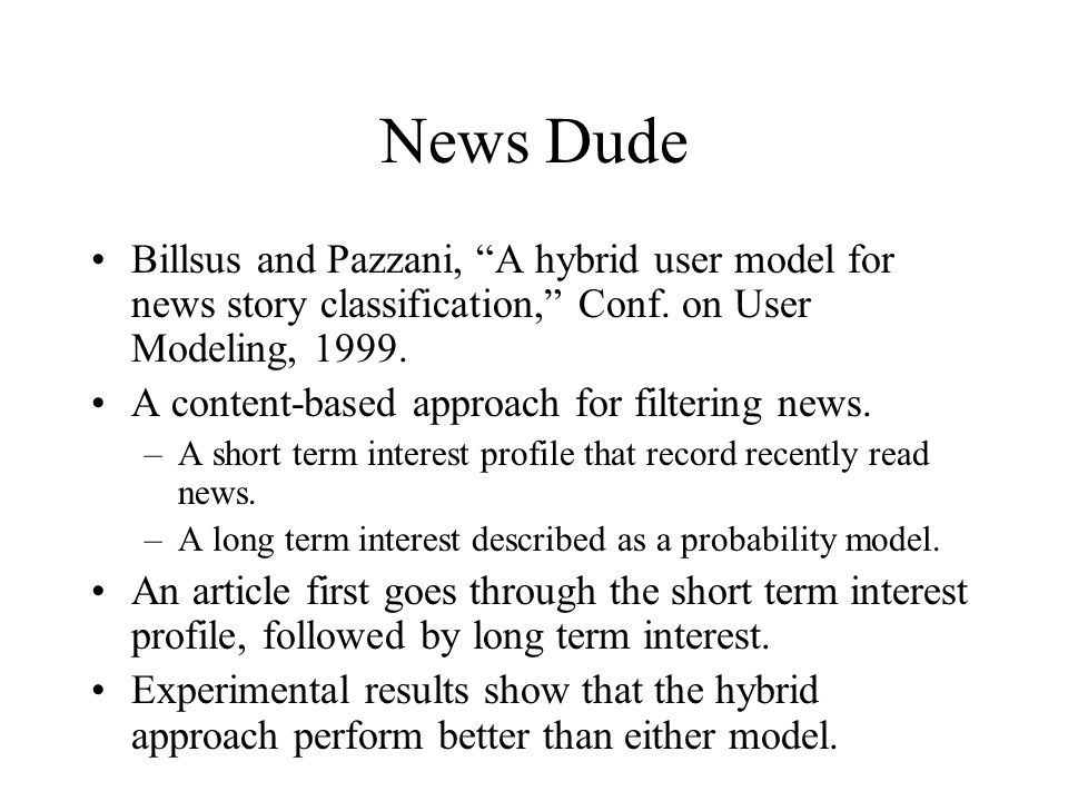 """News Dude Billsus and Pazzani, """"A hybrid user model for news story classification,"""" Conf. on User Modeling, 1999. A content-based approach for filteri"""