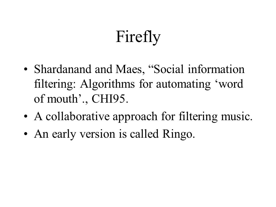 """Firefly Shardanand and Maes, """"Social information filtering: Algorithms for automating 'word of mouth'., CHI95. A collaborative approach for filtering"""