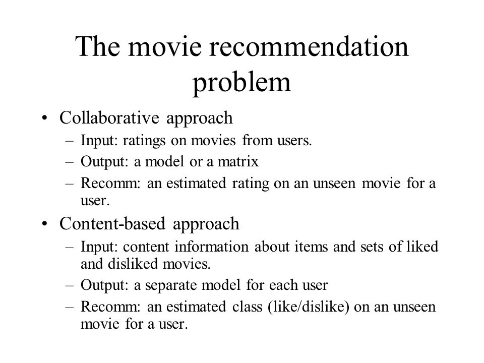 The movie recommendation problem Collaborative approach –Input: ratings on movies from users. –Output: a model or a matrix –Recomm: an estimated ratin