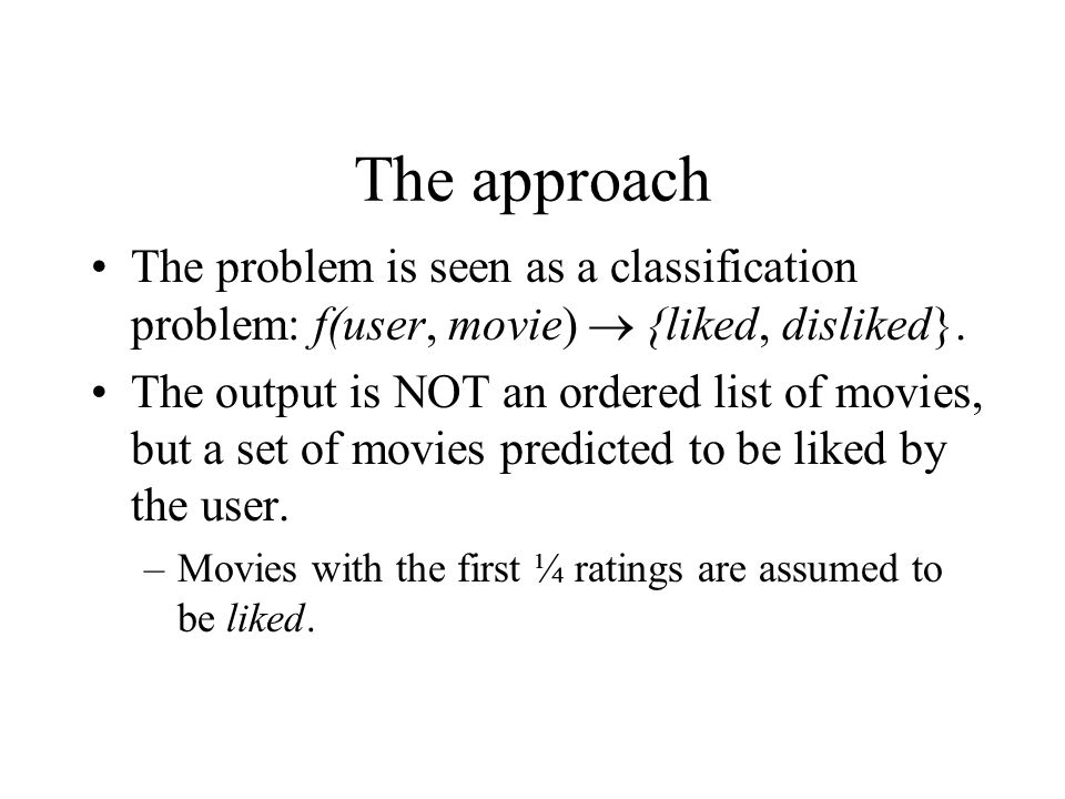 The approach The problem is seen as a classification problem: f(user, movie)  {liked, disliked}. The output is NOT an ordered list of movies, but a s