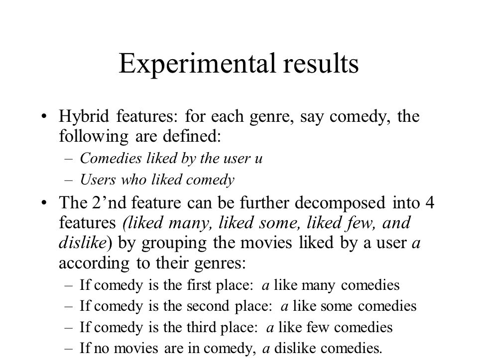 Experimental results Hybrid features: for each genre, say comedy, the following are defined: –Comedies liked by the user u –Users who liked comedy The