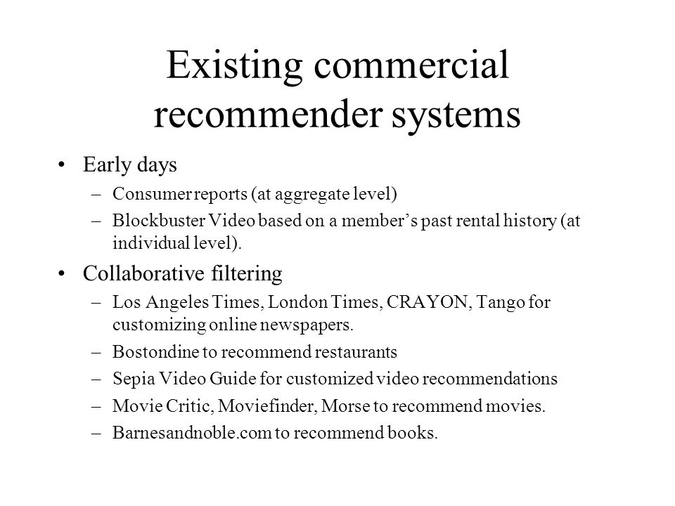 Existing commercial recommender systems Early days –Consumer reports (at aggregate level) –Blockbuster Video based on a member's past rental history (