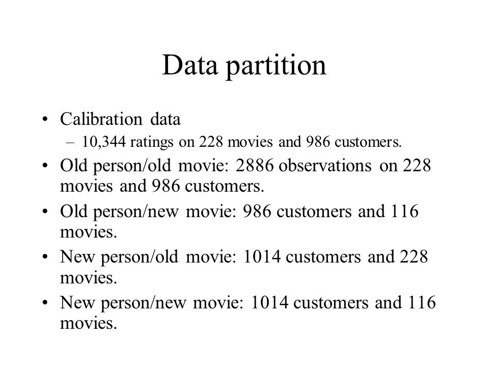 Data partition Calibration data –10,344 ratings on 228 movies and 986 customers. Old person/old movie: 2886 observations on 228 movies and 986 custome