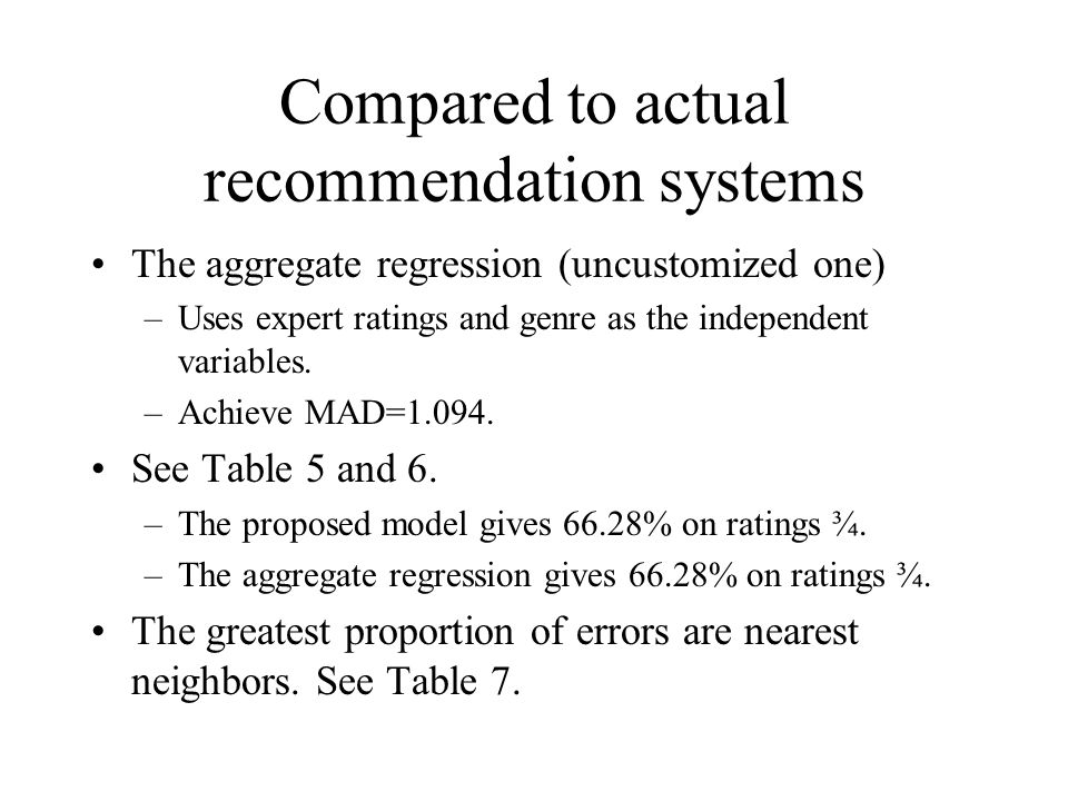 Compared to actual recommendation systems The aggregate regression (uncustomized one) –Uses expert ratings and genre as the independent variables. –Ac