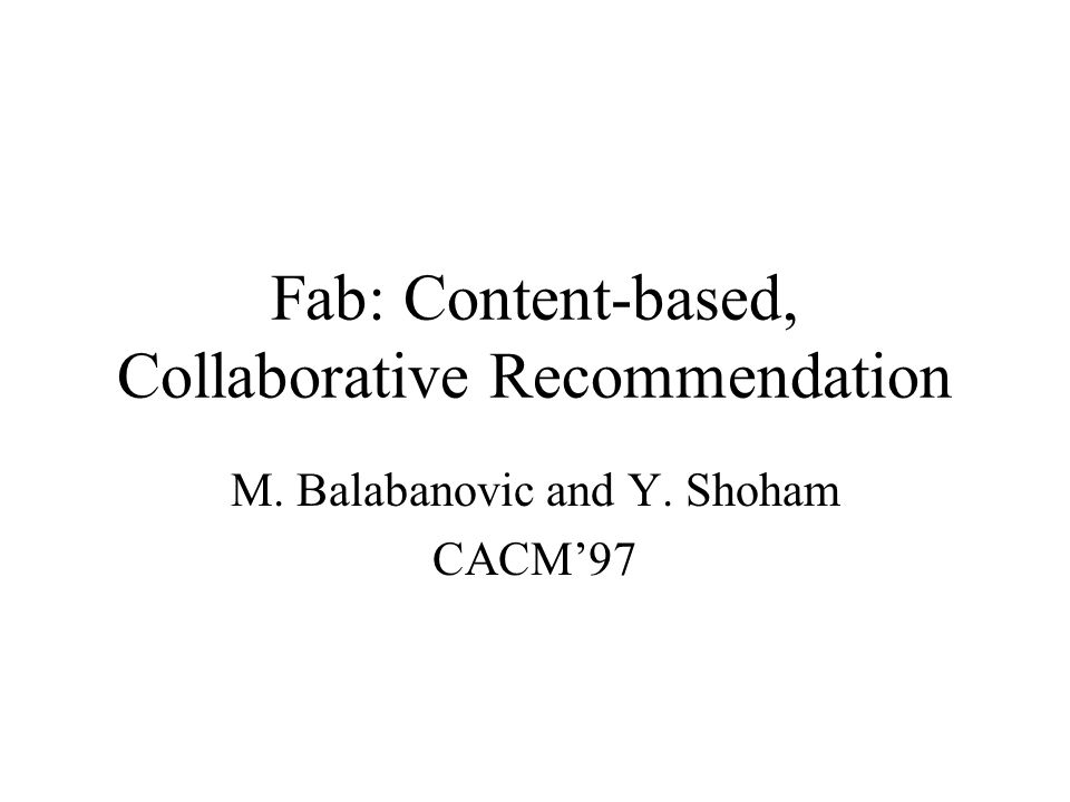 Fab: Content-based, Collaborative Recommendation M. Balabanovic and Y. Shoham CACM'97