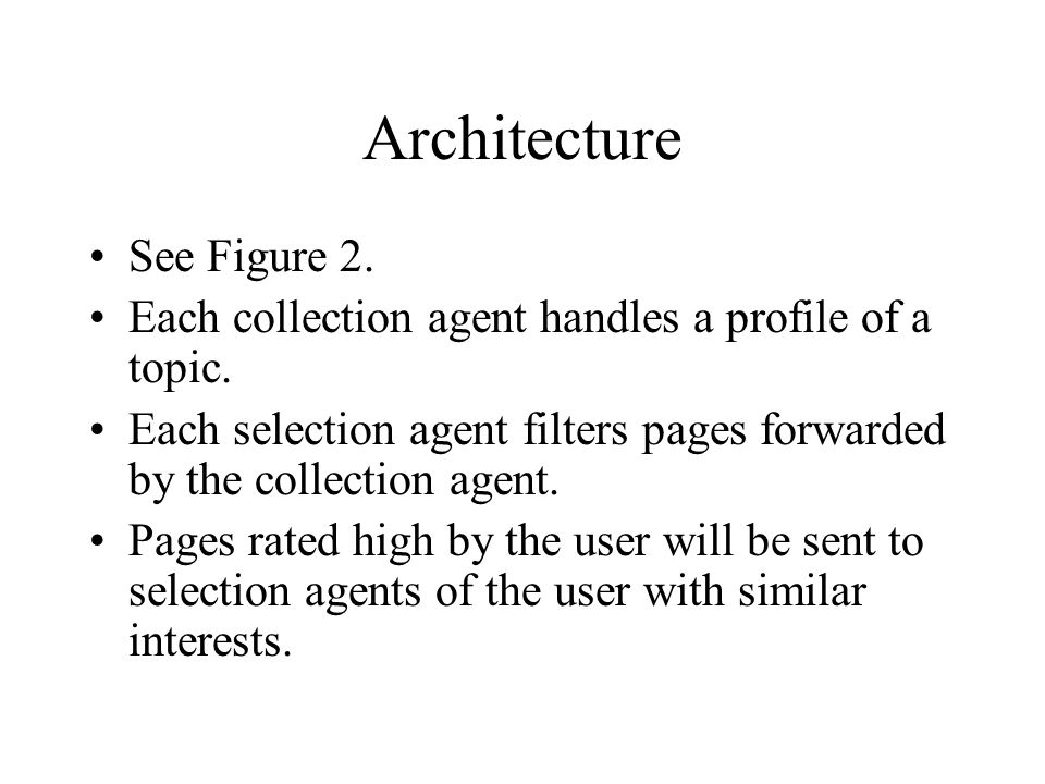 Architecture See Figure 2. Each collection agent handles a profile of a topic. Each selection agent filters pages forwarded by the collection agent. P