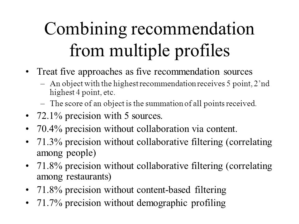 Combining recommendation from multiple profiles Treat five approaches as five recommendation sources –An object with the highest recommendation receiv