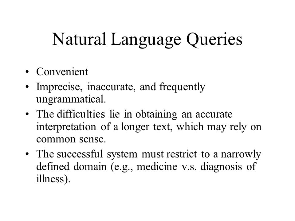 Natural Language Queries Convenient Imprecise, inaccurate, and frequently ungrammatical. The difficulties lie in obtaining an accurate interpretation
