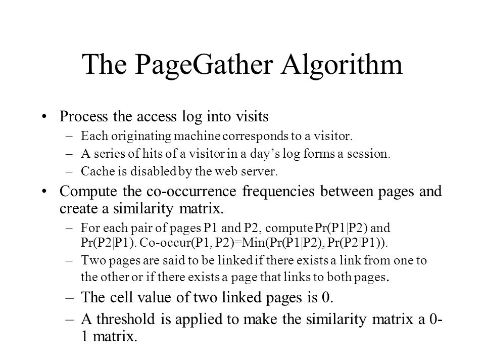 The PageGather Algorithm Process the access log into visits –Each originating machine corresponds to a visitor. –A series of hits of a visitor in a da