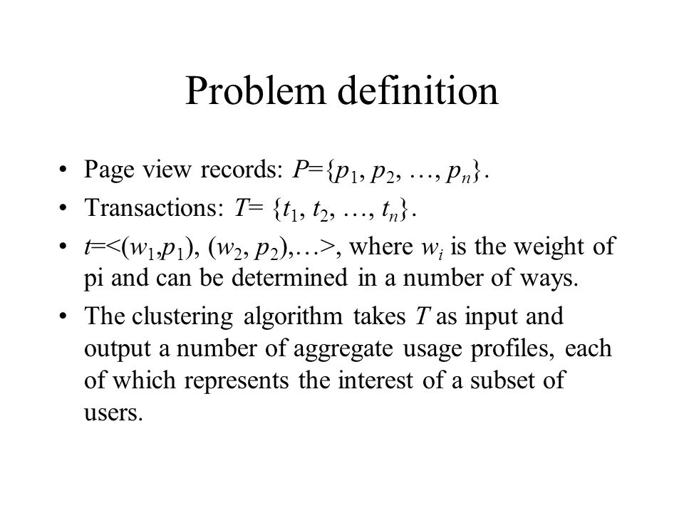 Problem definition Page view records: P={p 1, p 2, …, p n }. Transactions: T= {t 1, t 2, …, t n }. t=, where w i is the weight of pi and can be determ