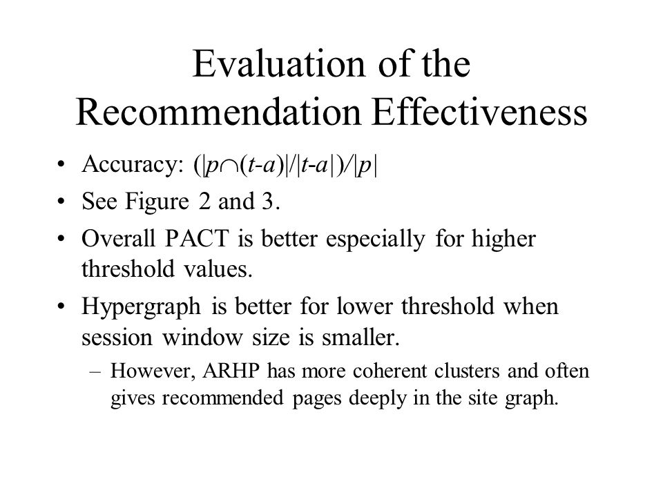Evaluation of the Recommendation Effectiveness Accuracy: (|p  (t-a)|/|t-a|)/|p| See Figure 2 and 3. Overall PACT is better especially for higher thre