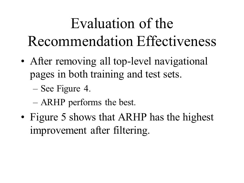 Evaluation of the Recommendation Effectiveness After removing all top-level navigational pages in both training and test sets. –See Figure 4. –ARHP pe