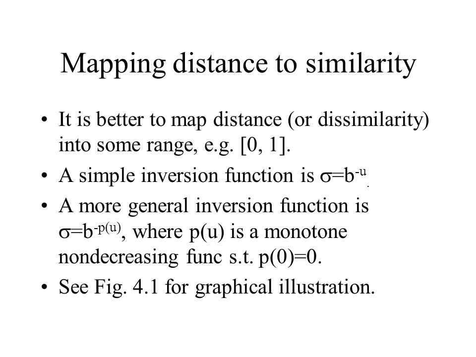 Mapping distance to similarity It is better to map distance (or dissimilarity) into some range, e.g. [0, 1]. A simple inversion function is  =b -u. A