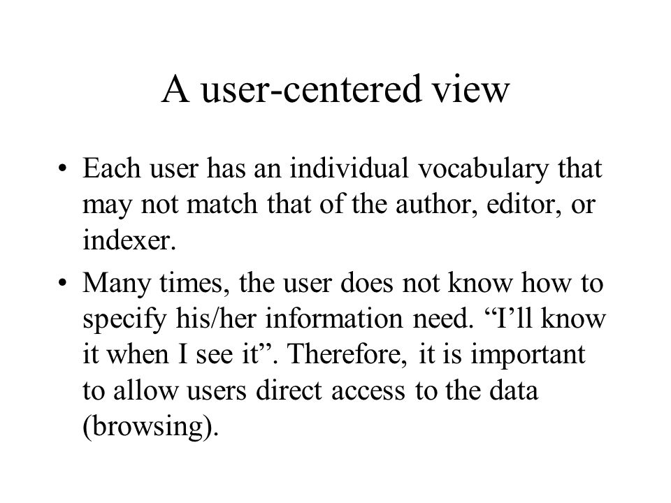 A user-centered view Each user has an individual vocabulary that may not match that of the author, editor, or indexer. Many times, the user does not k