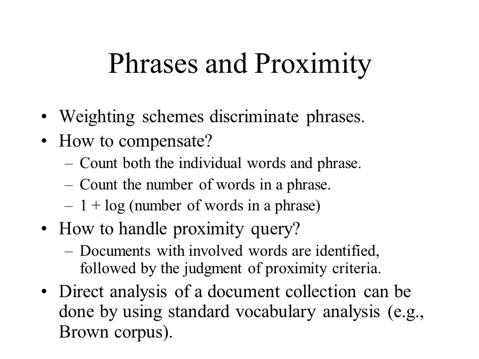 Phrases and Proximity Weighting schemes discriminate phrases. How to compensate? –Count both the individual words and phrase. –Count the number of wor