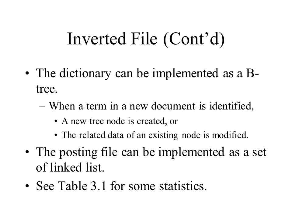 Inverted File (Cont'd) The dictionary can be implemented as a B- tree. –When a term in a new document is identified, A new tree node is created, or Th