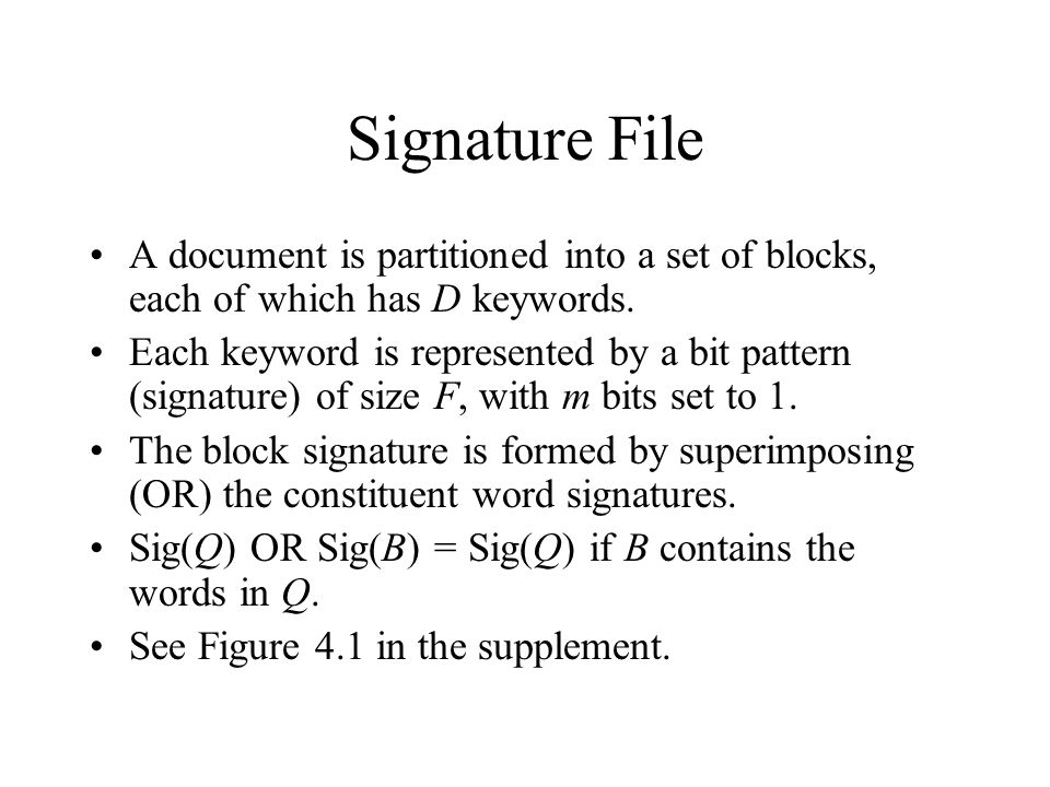 Signature File A document is partitioned into a set of blocks, each of which has D keywords. Each keyword is represented by a bit pattern (signature)
