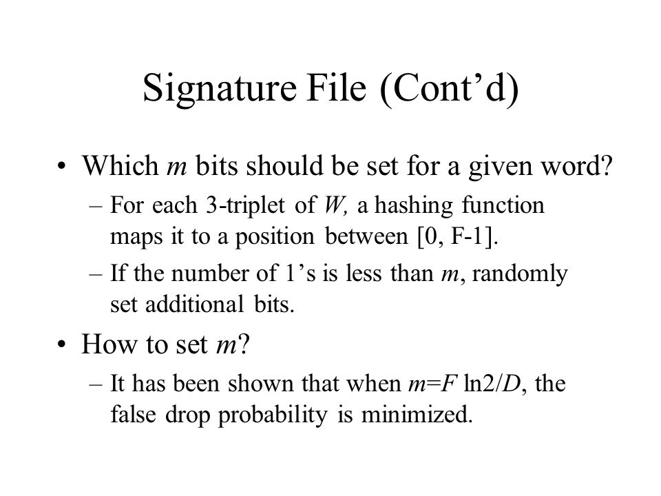 Signature File (Cont'd) Which m bits should be set for a given word? –For each 3-triplet of W, a hashing function maps it to a position between [0, F-