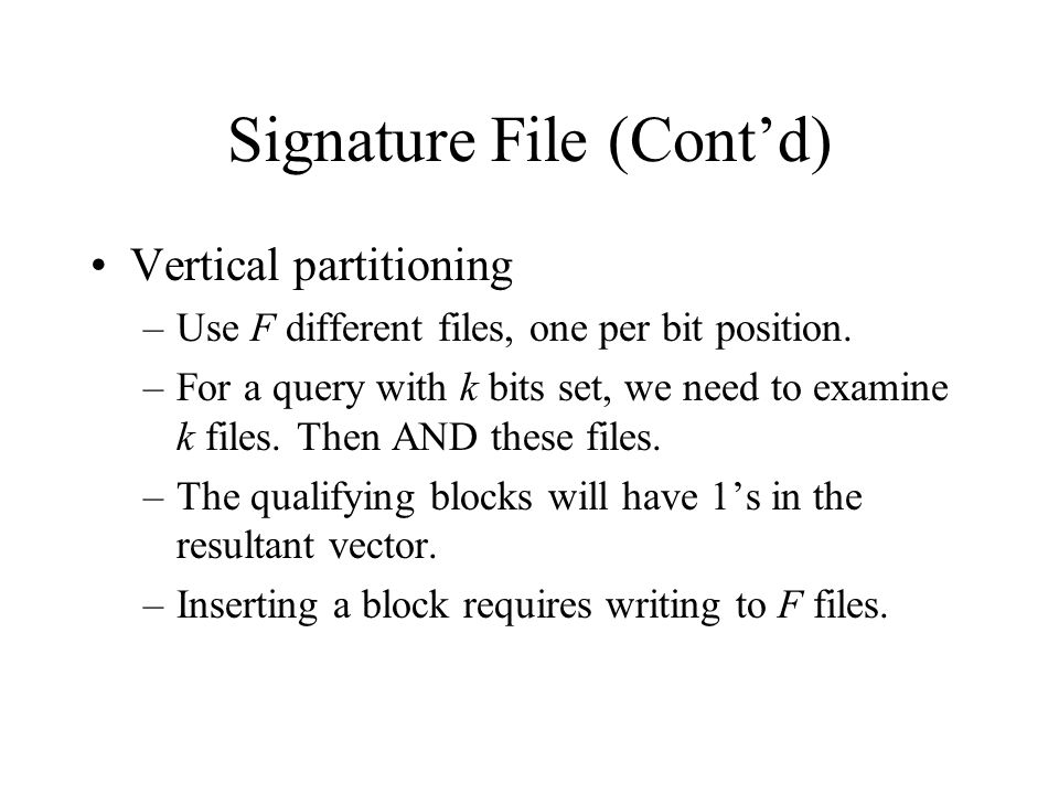 Signature File (Cont'd) Vertical partitioning –Use F different files, one per bit position. –For a query with k bits set, we need to examine k files.
