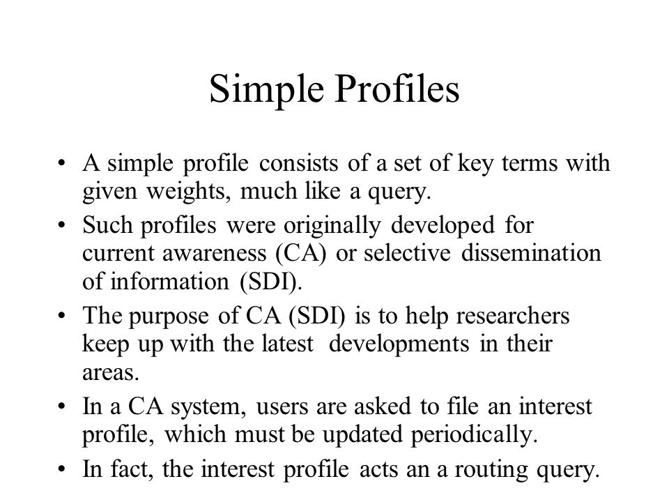 Simple Profiles A simple profile consists of a set of key terms with given weights, much like a query. Such profiles were originally developed for cur
