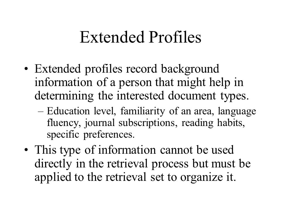 Extended Profiles Extended profiles record background information of a person that might help in determining the interested document types. –Education