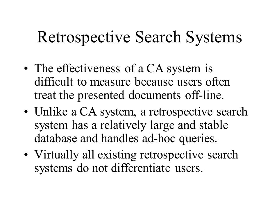 Retrospective Search Systems The effectiveness of a CA system is difficult to measure because users often treat the presented documents off-line. Unli