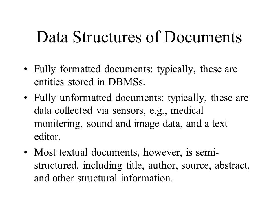 Data Structures of Documents Fully formatted documents: typically, these are entities stored in DBMSs. Fully unformatted documents: typically, these a