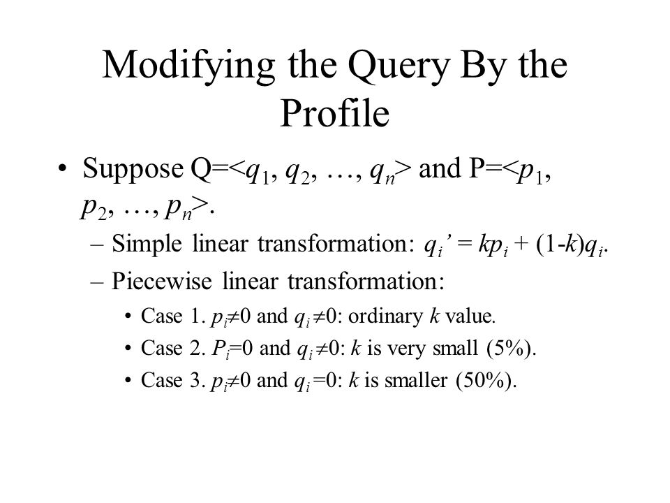 Modifying the Query By the Profile Suppose Q= and P=. –Simple linear transformation: q i ' = kp i + (1-k)q i. –Piecewise linear transformation: Case 1