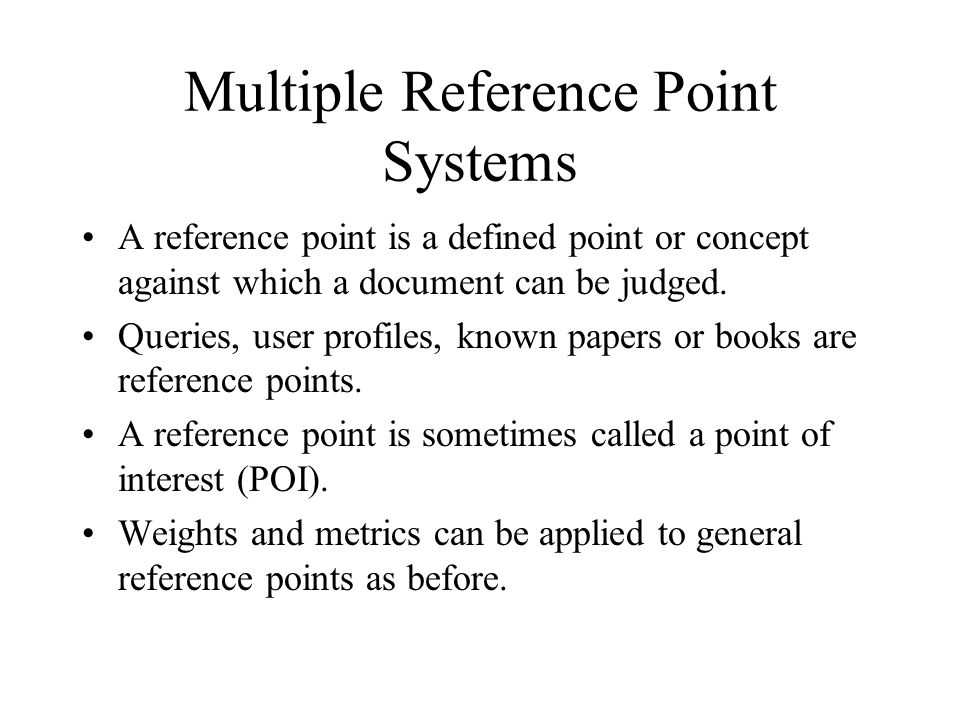 Multiple Reference Point Systems A reference point is a defined point or concept against which a document can be judged. Queries, user profiles, known
