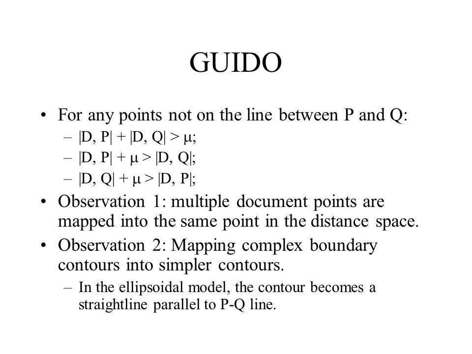 GUIDO For any points not on the line between P and Q: –|D, P| + |D, Q| >  ; –|D, P| +  > |D, Q|; –|D, Q| +  > |D, P|; Observation 1: multiple docum