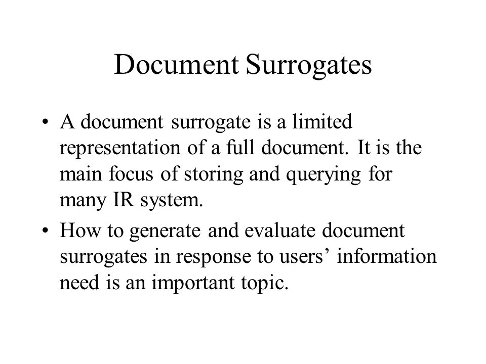 Document Surrogates A document surrogate is a limited representation of a full document. It is the main focus of storing and querying for many IR syst