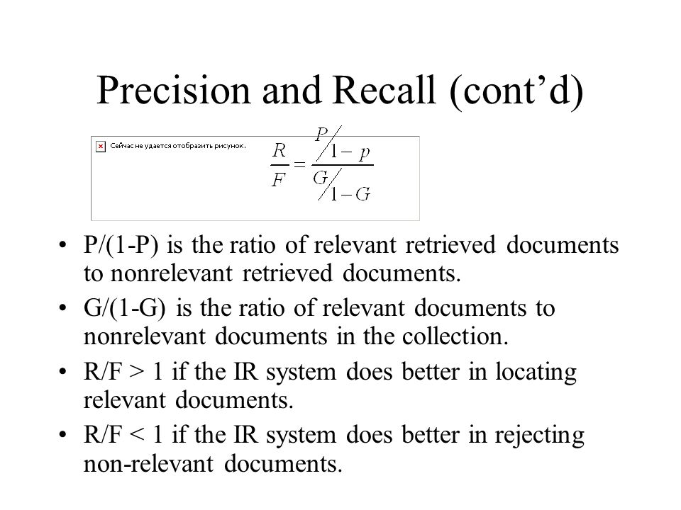 Precision and Recall (cont'd) P/(1-P) is the ratio of relevant retrieved documents to nonrelevant retrieved documents. G/(1-G) is the ratio of relevan