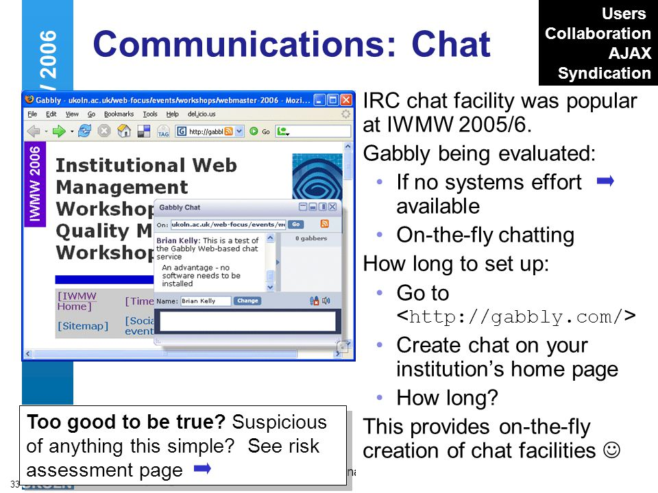 A centre of expertise in digital information managementwww.ukoln.ac.uk 33 Communications: Chat IRC chat facility was popular at IWMW 2005/6. Gabbly be