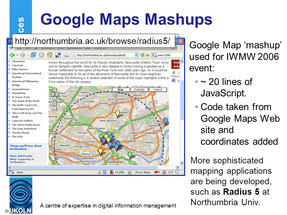 A centre of expertise in digital information managementwww.ukoln.ac.uk 39 Location Services Google Maps Mashups Google Map 'mashup' used for IWMW 2006