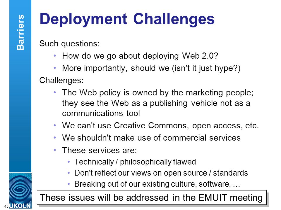 A centre of expertise in digital information managementwww.ukoln.ac.uk 45 Deployment Challenges Such questions: How do we go about deploying Web 2.0?