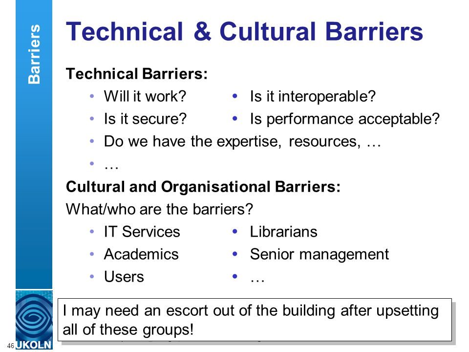 A centre of expertise in digital information managementwww.ukoln.ac.uk 46 Technical & Cultural Barriers Technical Barriers: Will it work?  Is it inte